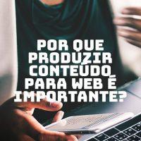 Por que produzir conteúdo para web é importante