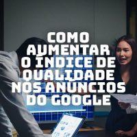 Crie anúncios atrativos e aumente seu índice de qualidade no Google