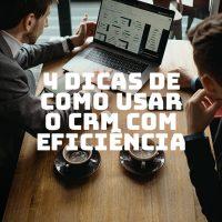 4 dicas de como usar o CRM com eficiência e foco em resultados