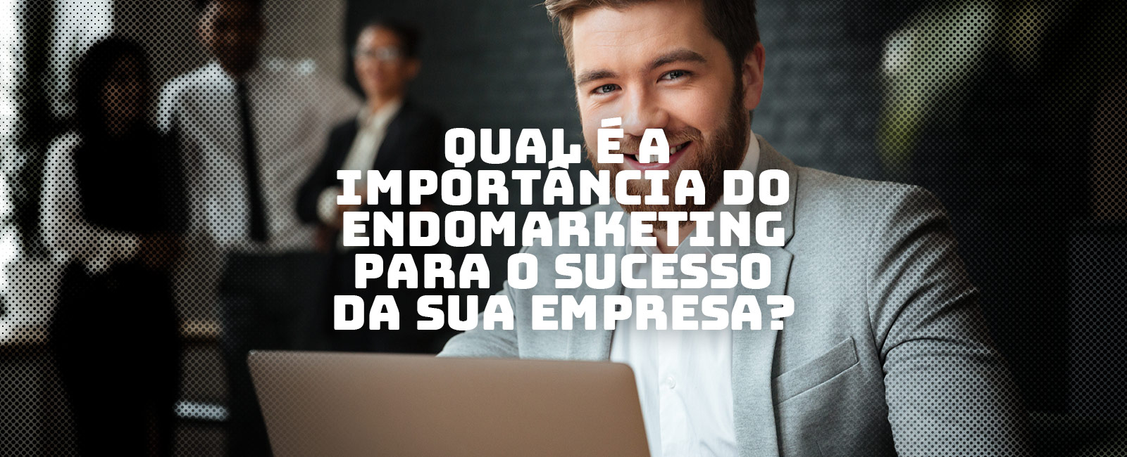 Qual é a importância do Endomarketing para o sucesso da sua empresa?